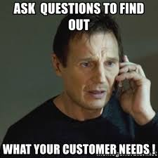 Ask questions to find out your customers' needs meme